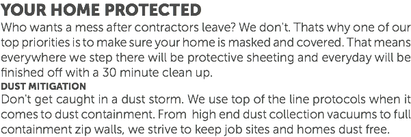 Your Home protected Who wants a mess after contractors leave? We don't. Thats why one of our top priorities is to make sure your home is masked and covered. That means everywhere we step there will be protective sheeting and everyday will be finished off with a 30 minute clean up. Dust mitigation Don't get caught in a dust storm. We use top of the line protocols when it comes to dust containment. From high end dust collection vacuums to full containment zip walls, we strive to keep job sites and homes dust free.